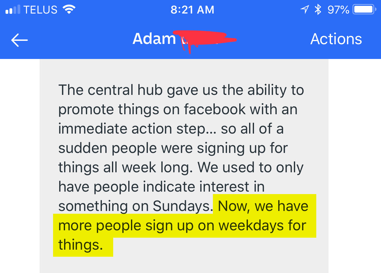 The central hub gave us the ability to promote things on Facebook with an immediate action step...so all of a sudden people were signing up for things all week long. We used to only have people indicate interest in something on Sundays. Now, we have more people sign up on weekdays for things.